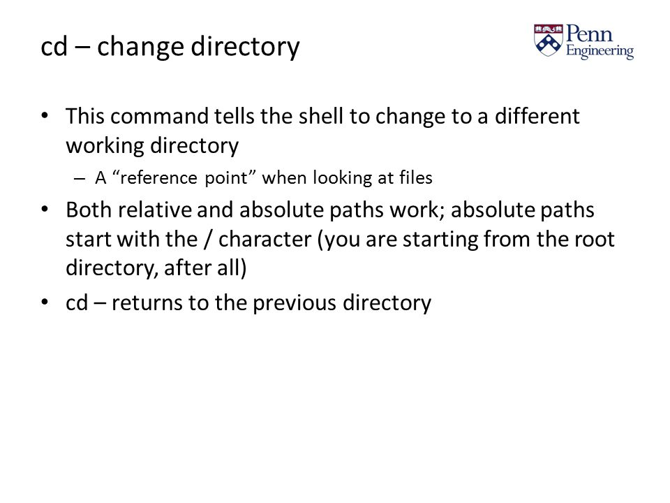 cd – change directory This command tells the shell to change to a different working directory – A reference point when looking at files Both relative and absolute paths work; absolute paths start with the / character (you are starting from the root directory, after all) cd – returns to the previous directory