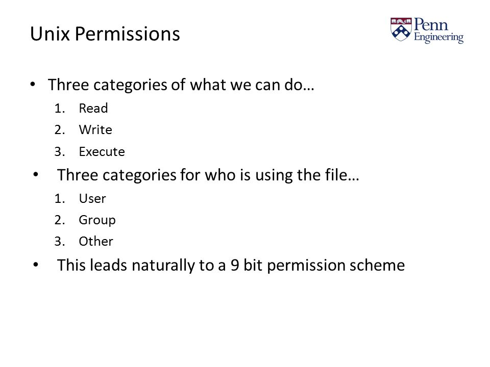 Unix Permissions Three categories of what we can do… 1.Read 2.Write 3.Execute Three categories for who is using the file… 1.User 2.Group 3.Other This leads naturally to a 9 bit permission scheme