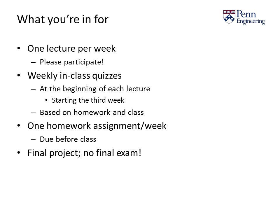 What you're in for One lecture per week – Please participate! Weekly in-class quizzes – At the beginning of each lecture Starting the third week – Bas