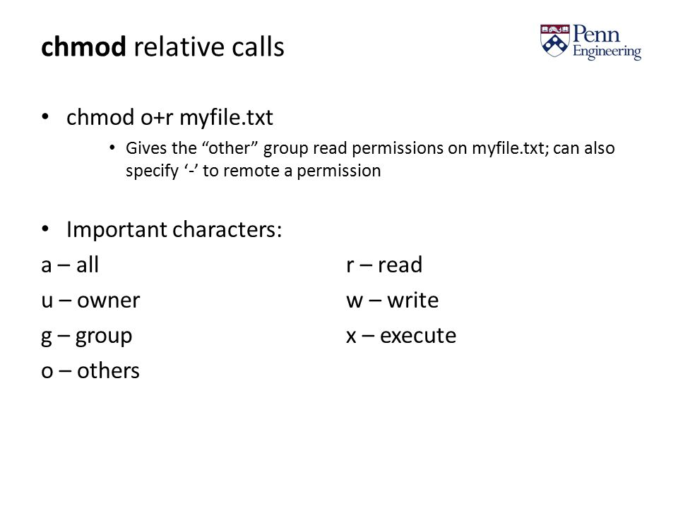 chmod relative calls chmod o+r myfile.txt Gives the other group read permissions on myfile.txt; can also specify '-' to remote a permission Important characters: a – allr – read u – ownerw – write g – groupx – execute o – others