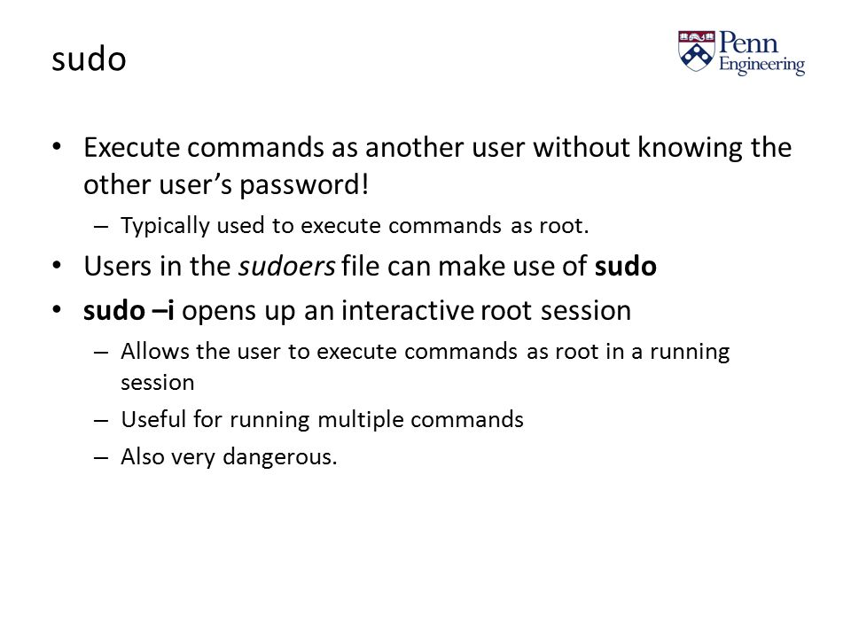 sudo Execute commands as another user without knowing the other user's password.
