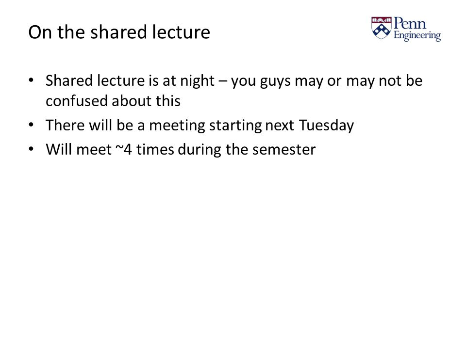 On the shared lecture Shared lecture is at night – you guys may or may not be confused about this There will be a meeting starting next Tuesday Will meet ~4 times during the semester