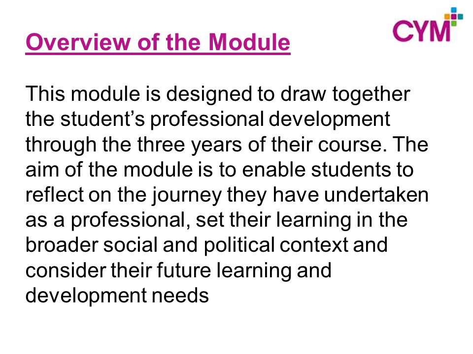 Overview of the Module This module is designed to draw together the student's professional development through the three years of their course.