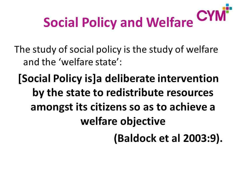 Social Policy and Welfare The study of social policy is the study of welfare and the 'welfare state': [Social Policy is]a deliberate intervention by the state to redistribute resources amongst its citizens so as to achieve a welfare objective (Baldock et al 2003:9).