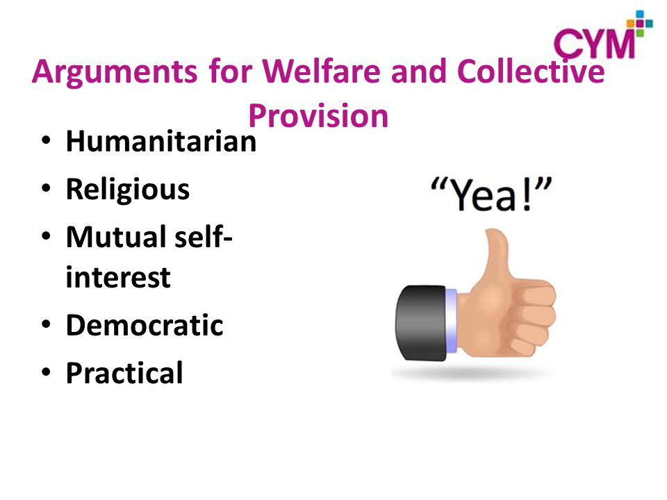 Arguments for Welfare and Collective Provision Humanitarian Religious Mutual self- interest Democratic Practical