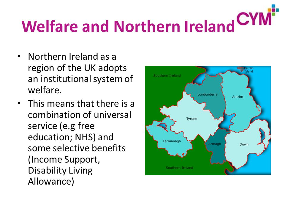 Welfare and Northern Ireland Northern Ireland as a region of the UK adopts an institutional system of welfare.