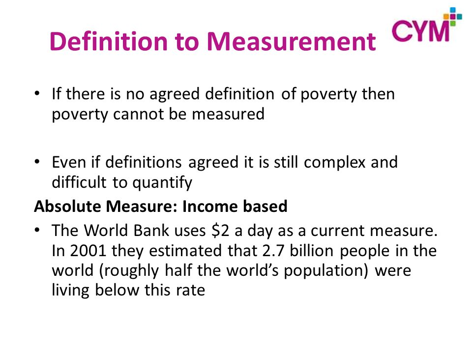 Definition to Measurement If there is no agreed definition of poverty then poverty cannot be measured Even if definitions agreed it is still complex and difficult to quantify Absolute Measure: Income based The World Bank uses $2 a day as a current measure.