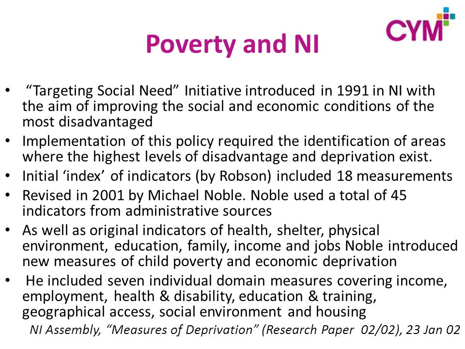 Poverty and NI Targeting Social Need Initiative introduced in 1991 in NI with the aim of improving the social and economic conditions of the most disadvantaged Implementation of this policy required the identification of areas where the highest levels of disadvantage and deprivation exist.