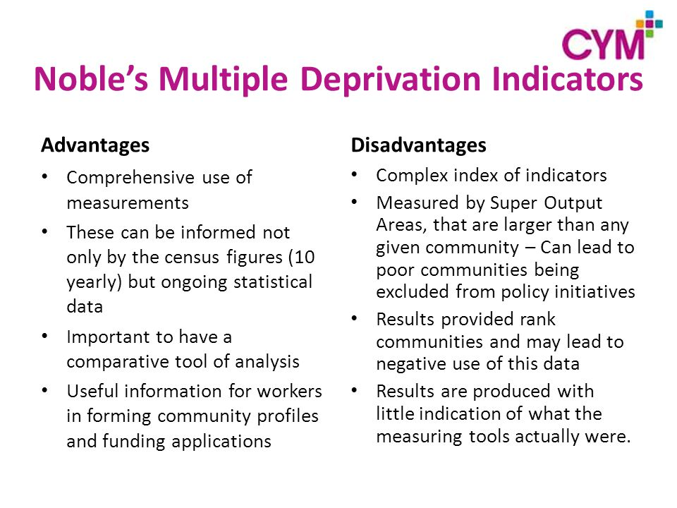 Noble's Multiple Deprivation Indicators Advantages Comprehensive use of measurements These can be informed not only by the census figures (10 yearly) but ongoing statistical data Important to have a comparative tool of analysis Useful information for workers in forming community profiles and funding applications Disadvantages Complex index of indicators Measured by Super Output Areas, that are larger than any given community – Can lead to poor communities being excluded from policy initiatives Results provided rank communities and may lead to negative use of this data Results are produced with little indication of what the measuring tools actually were.