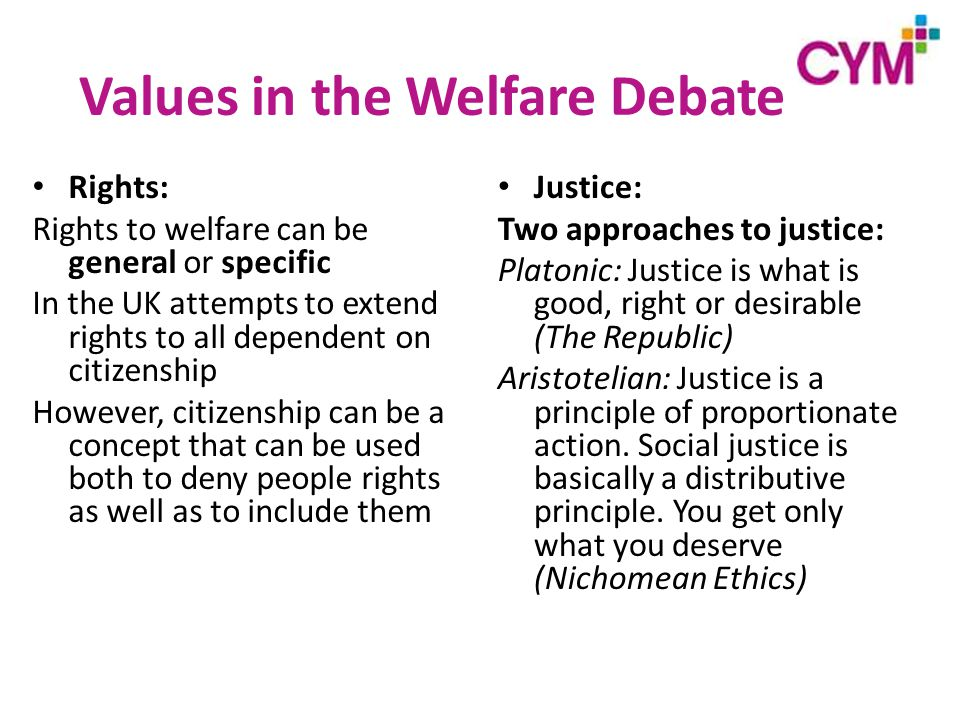 Values in the Welfare Debate Rights: Rights to welfare can be general or specific In the UK attempts to extend rights to all dependent on citizenship However, citizenship can be a concept that can be used both to deny people rights as well as to include them Justice: Two approaches to justice: Platonic: Justice is what is good, right or desirable (The Republic) Aristotelian: Justice is a principle of proportionate action.