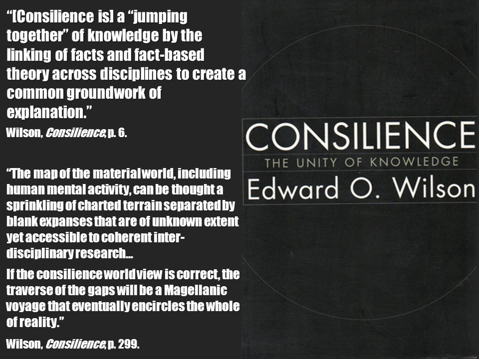 [Consilience is] a jumping together of knowledge by the linking of facts and fact-based theory across disciplines to create a common groundwork of explanation. Wilson, Consilience, p.