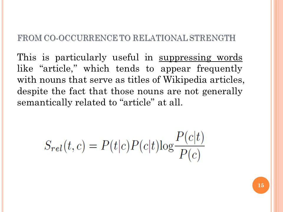 FROM CO-OCCURRENCE TO RELATIONAL STRENGTH This is particularly useful in suppressing words like article, which tends to appear frequently with nouns that serve as titles of Wikipedia articles, despite the fact that those nouns are not generally semantically related to article at all.