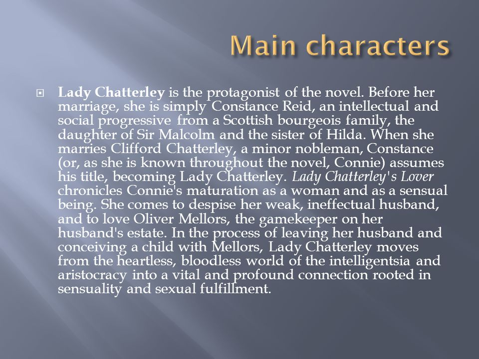  Lady Chatterley is the protagonist of the novel. Before her marriage, she is simply Constance Reid, an intellectual and social progressive from a Sc