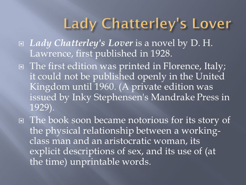 Lady Chatterley's Lover is a novel by D. H. Lawrence, first published in 1928.  The first edition was printed in Florence, Italy; it could not be p