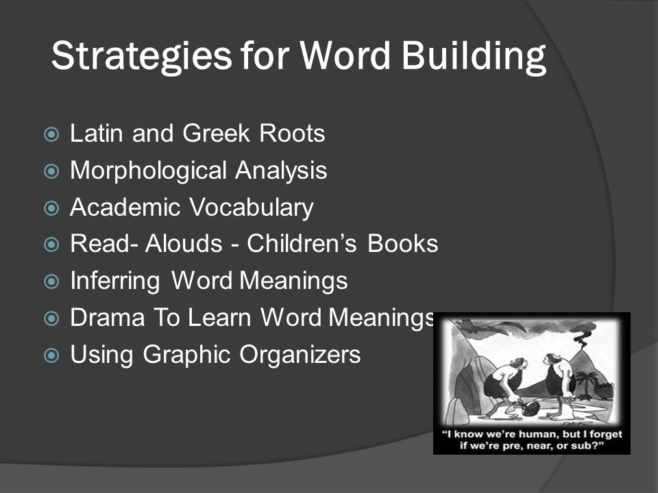 Strategies for Word Building  Latin and Greek Roots  Morphological Analysis  Academic Vocabulary  Read- Alouds - Children's Books  Inferring Word Meanings  Drama To Learn Word Meanings  Using Graphic Organizers