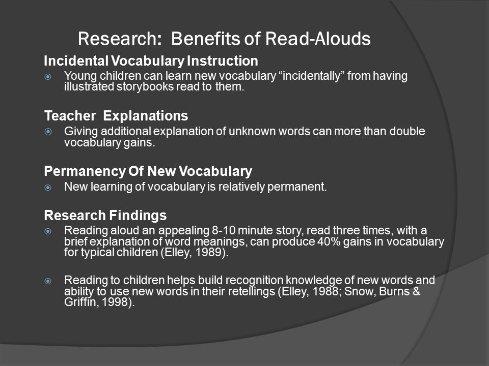 Research: Benefits of Read-Alouds Incidental Vocabulary Instruction  Young children can learn new vocabulary incidentally from having illustrated storybooks read to them.