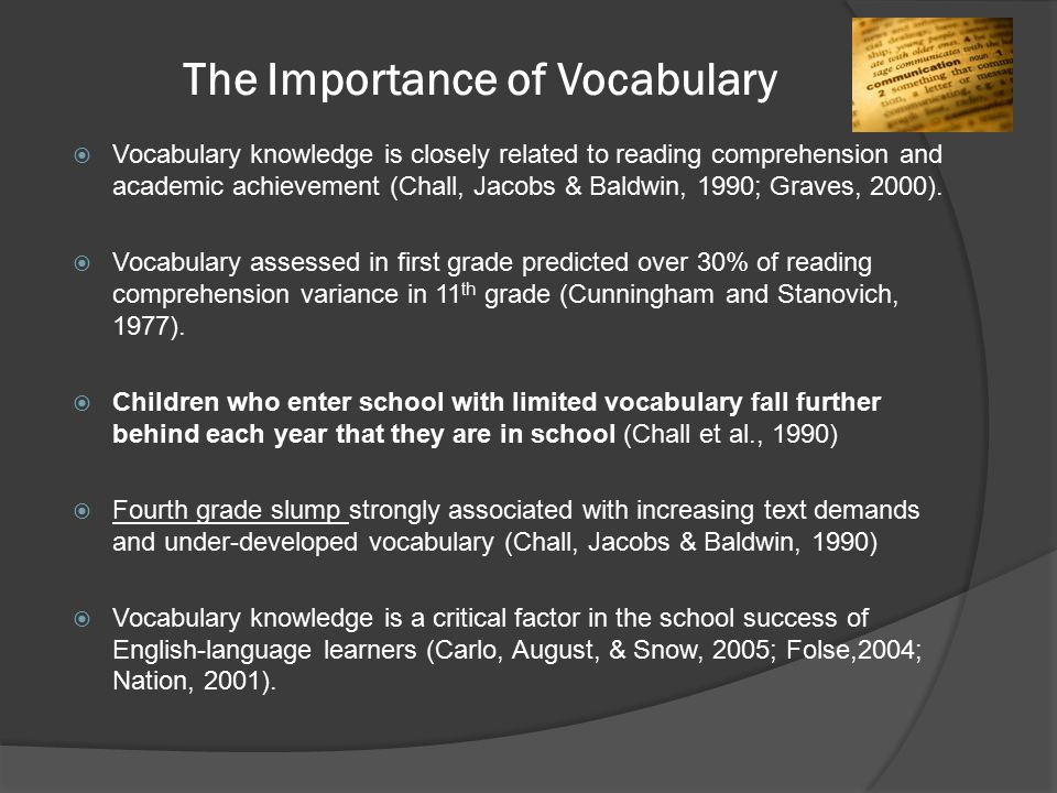 The Importance of Vocabulary  Vocabulary knowledge is closely related to reading comprehension and academic achievement (Chall, Jacobs & Baldwin, 1990; Graves, 2000).