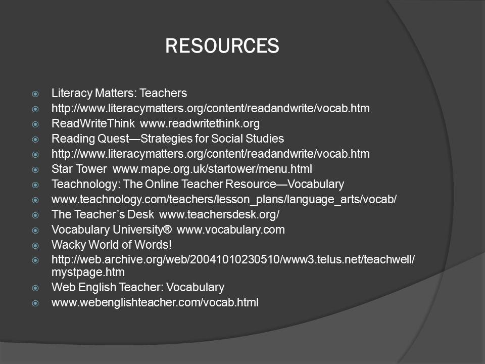 RESOURCES  Literacy Matters: Teachers  http://www.literacymatters.org/content/readandwrite/vocab.htm  ReadWriteThink www.readwritethink.org  Reading Quest—Strategies for Social Studies  http://www.literacymatters.org/content/readandwrite/vocab.htm  Star Tower www.mape.org.uk/startower/menu.html  Teachnology: The Online Teacher Resource—Vocabulary  www.teachnology.com/teachers/lesson_plans/language_arts/vocab/  The Teacher's Desk www.teachersdesk.org/  Vocabulary University® www.vocabulary.com  Wacky World of Words.