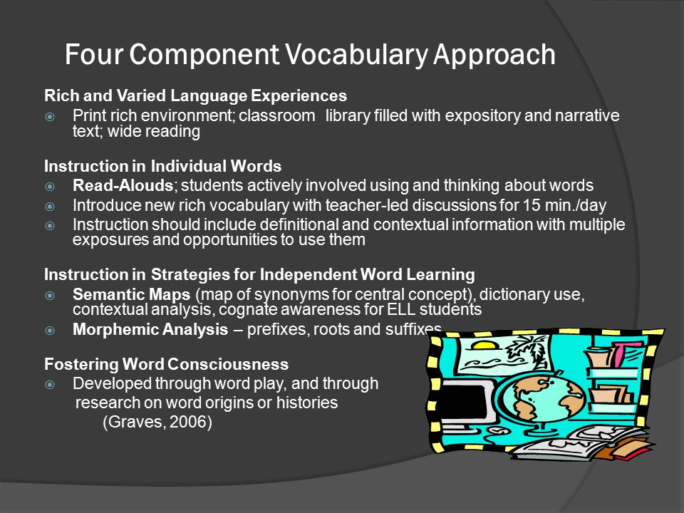 Four Component Vocabulary Approach Rich and Varied Language Experiences  Print rich environment; classroom library filled with expository and narrative text; wide reading Instruction in Individual Words  Read-Alouds; students actively involved using and thinking about words  Introduce new rich vocabulary with teacher-led discussions for 15 min./day  Instruction should include definitional and contextual information with multiple exposures and opportunities to use them Instruction in Strategies for Independent Word Learning  Semantic Maps (map of synonyms for central concept), dictionary use, contextual analysis, cognate awareness for ELL students  Morphemic Analysis – prefixes, roots and suffixes Fostering Word Consciousness  Developed through word play, and through research on word origins or histories (Graves, 2006)