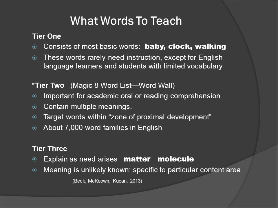 What Words To Teach Tier One  Consists of most basic words: baby, clock, walking  These words rarely need instruction, except for English- language learners and students with limited vocabulary *Tier Two (Magic 8 Word List—Word Wall)  Important for academic oral or reading comprehension.