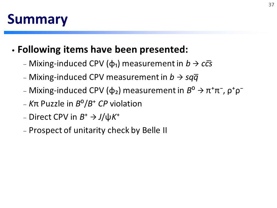 Summary Following items have been presented: – Mixing-induced CPV (φ₁) measurement in b  ccs – Mixing-induced CPV measurement in b  sqq – Mixing-induced CPV (φ₂) measurement in B⁰  π⁺π⁻, ρ⁺ρ⁻ – Kπ Puzzle in B⁰/B⁺ CP violation – Direct CPV in B⁺  J/ψK⁺ – Prospect of unitarity check by Belle II _ _ 37