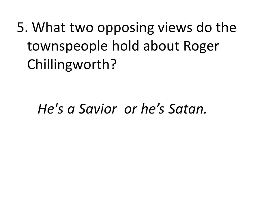 5. What two opposing views do the townspeople hold about Roger Chillingworth? He's a Savior or he's Satan.