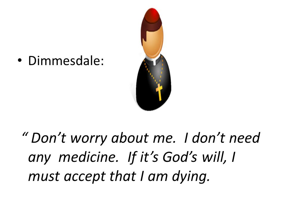 "Dimmesdale: "" Don't worry about me. I don't need any medicine. If it's God's will, I must accept that I am dying."