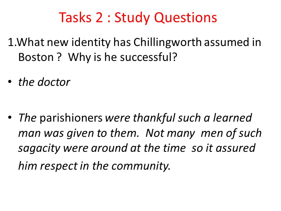 Tasks 2 : Study Questions 1.What new identity has Chillingworth assumed in Boston ? Why is he successful? the doctor The parishioners were thankful su