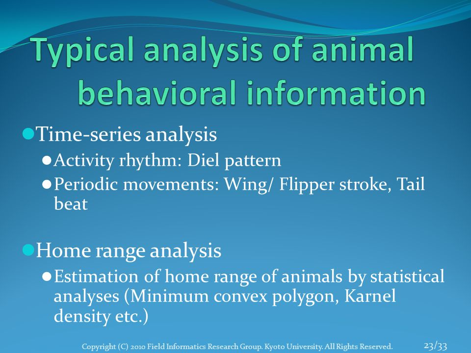 Time-series analysis Activity rhythm: Diel pattern Periodic movements: Wing/ Flipper stroke, Tail beat Home range analysis Estimation of home range of animals by statistical analyses (Minimum convex polygon, Karnel density etc.) 23/33 Copyright (C) 2010 Field Informatics Research Group.