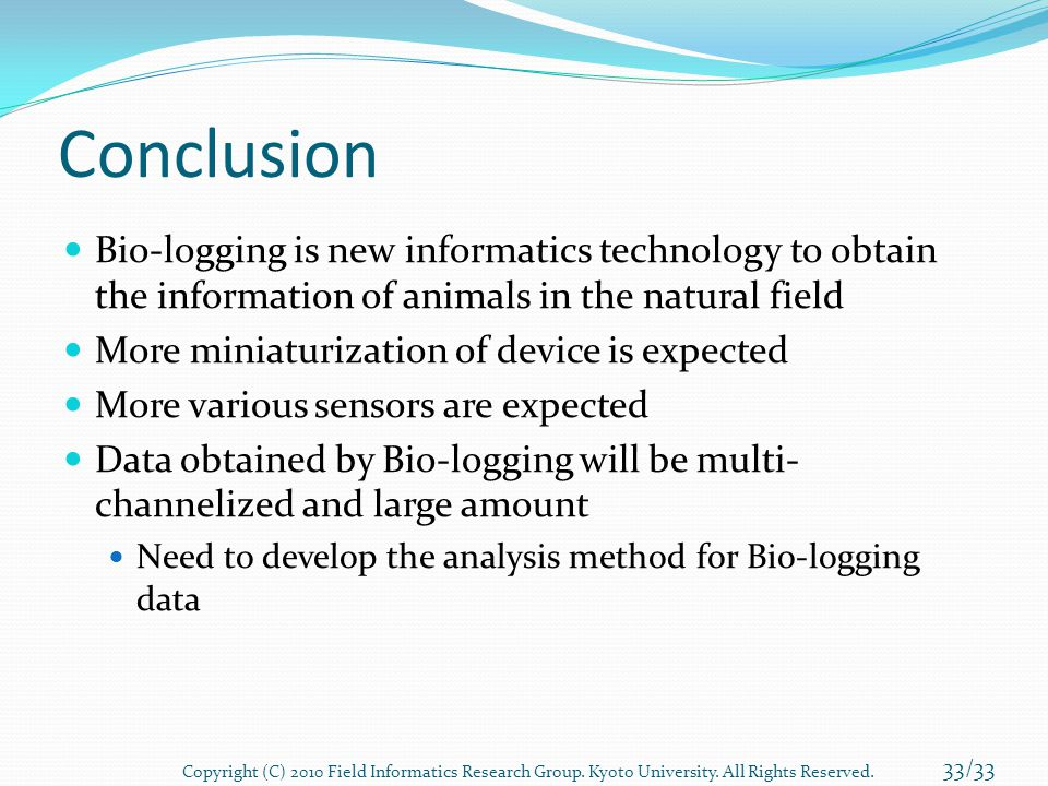 Conclusion Bio-logging is new informatics technology to obtain the information of animals in the natural field More miniaturization of device is expec