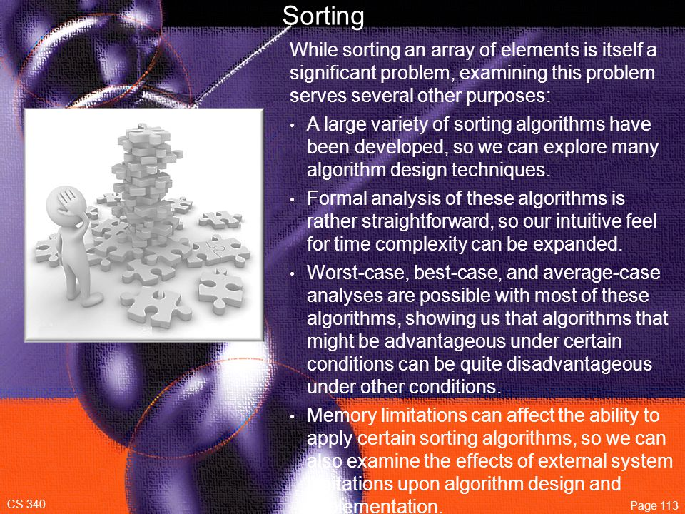 CS 340 Page 113 Sorting While sorting an array of elements is itself a significant problem, examining this problem serves several other purposes: A large variety of sorting algorithms have been developed, so we can explore many algorithm design techniques.