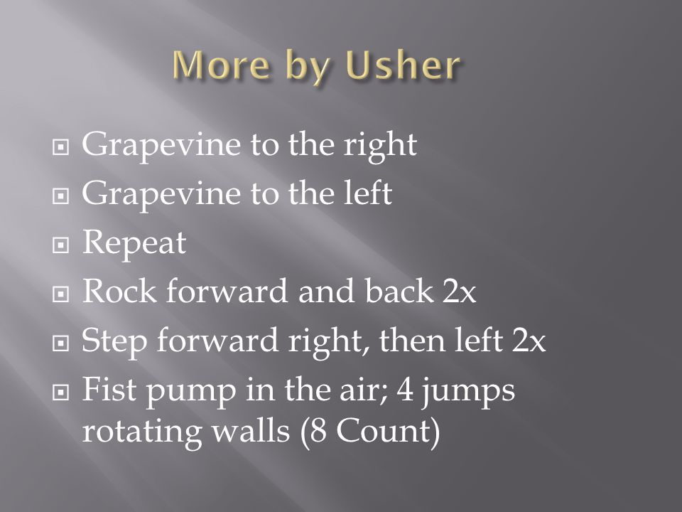  Grapevine to the right  Grapevine to the left  Repeat  Rock forward and back 2x  Step forward right, then left 2x  Fist pump in the air; 4 jumps rotating walls (8 Count)