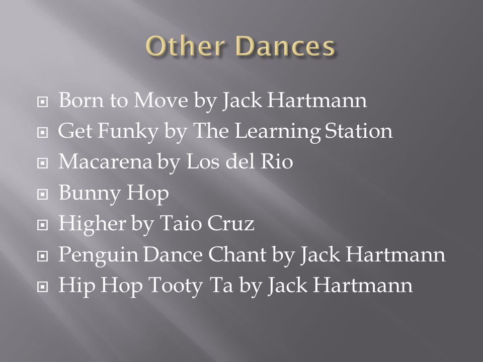  Born to Move by Jack Hartmann  Get Funky by The Learning Station  Macarena by Los del Rio  Bunny Hop  Higher by Taio Cruz  Penguin Dance Chant