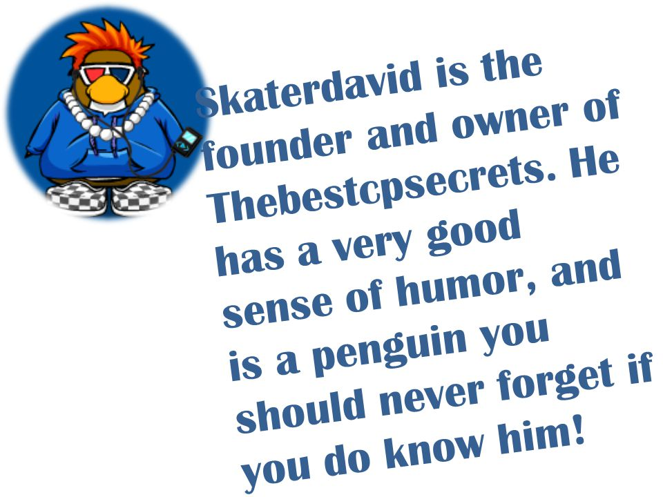 Skaterdavid is the founder and owner of Thebestcpsecrets. He has a very good sense of humor, and is a penguin you should never forget if you do know h