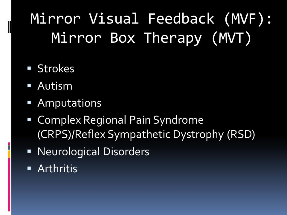 Mirror Visual Feedback (MVF): Mirror Box Therapy (MVT)  Strokes  Autism  Amputations  Complex Regional Pain Syndrome (CRPS)/Reflex Sympathetic Dystrophy (RSD)  Neurological Disorders  Arthritis