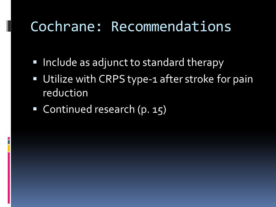 Cochrane: Recommendations  Include as adjunct to standard therapy  Utilize with CRPS type-1 after stroke for pain reduction  Continued research (p.