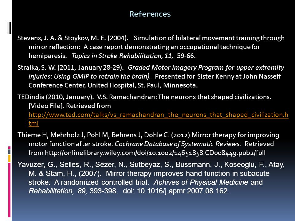 References Stevens, J. A. & Stoykov, M. E. (2004). Simulation of bilateral movement training through mirror reflection: A case report demonstrating an