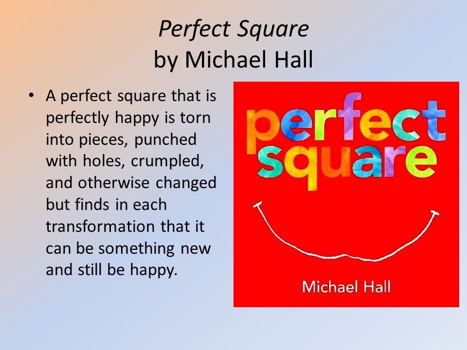 Perfect Square by Michael Hall A perfect square that is perfectly happy is torn into pieces, punched with holes, crumpled, and otherwise changed but f