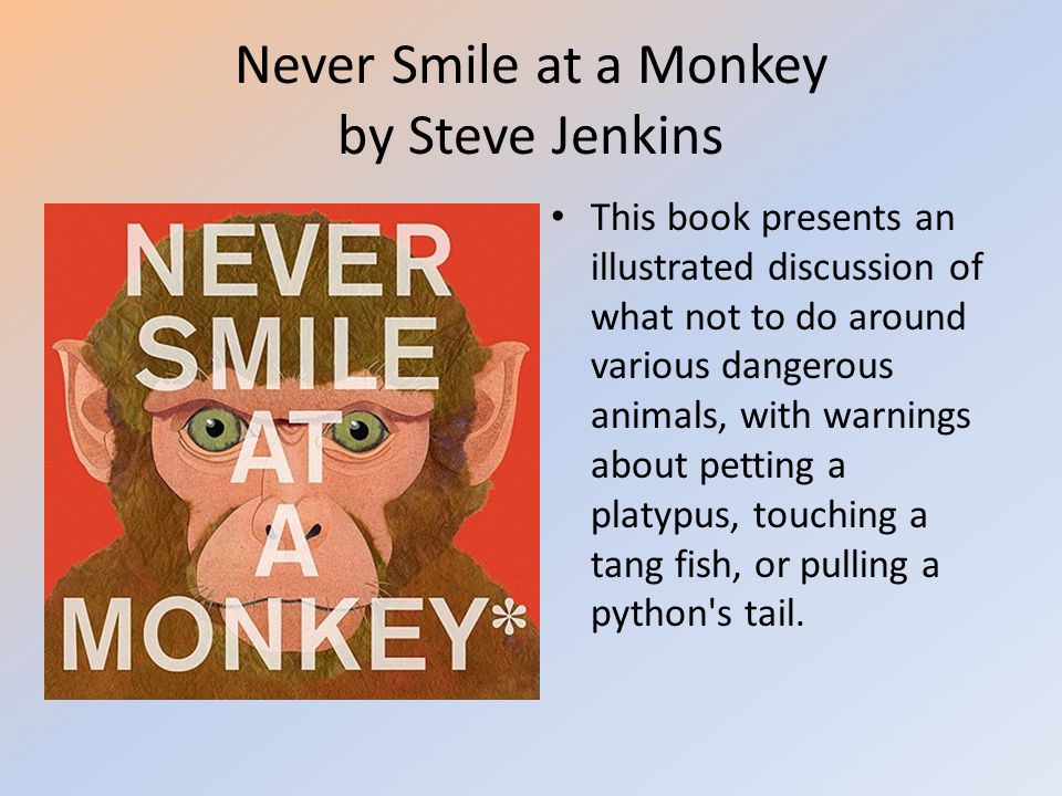 Never Smile at a Monkey by Steve Jenkins This book presents an illustrated discussion of what not to do around various dangerous animals, with warning