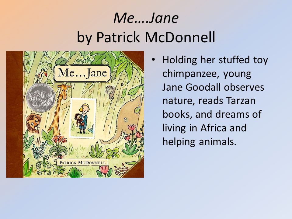 Me….Jane by Patrick McDonnell Holding her stuffed toy chimpanzee, young Jane Goodall observes nature, reads Tarzan books, and dreams of living in Afri