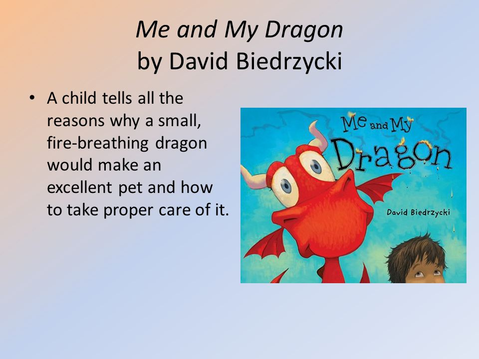 Me and My Dragon by David Biedrzycki A child tells all the reasons why a small, fire-breathing dragon would make an excellent pet and how to take prop
