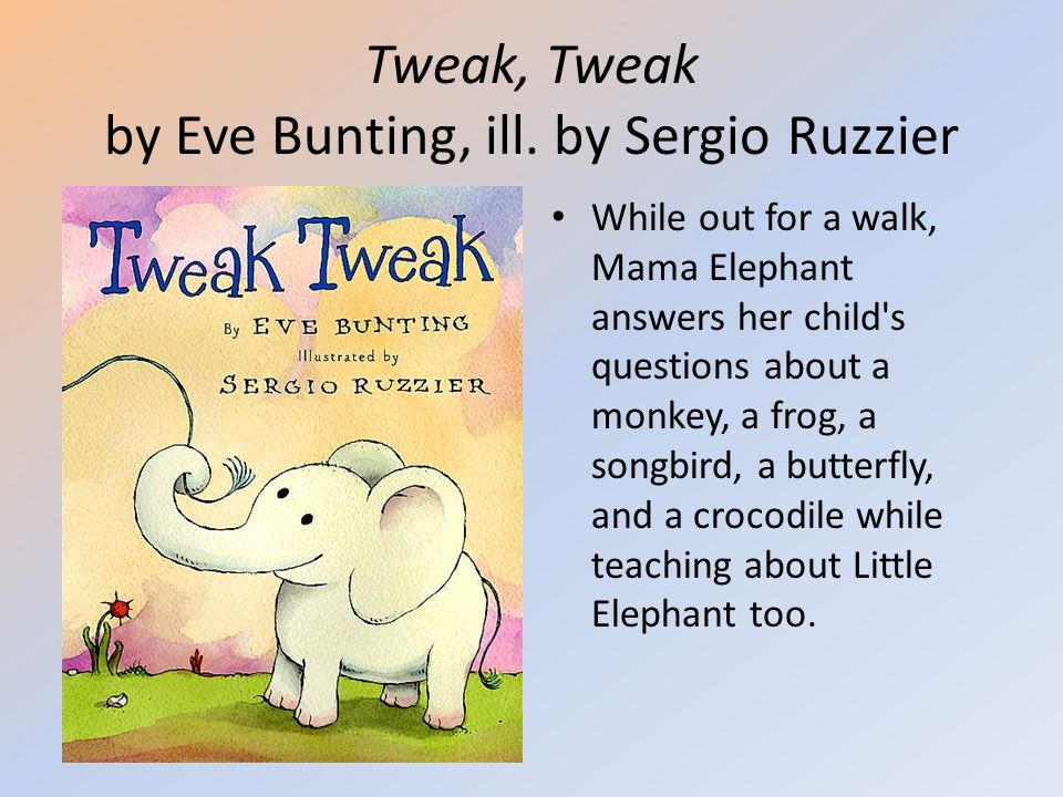 Tweak, Tweak by Eve Bunting, ill. by Sergio Ruzzier While out for a walk, Mama Elephant answers her child's questions about a monkey, a frog, a songbi