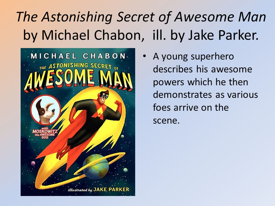 The Astonishing Secret of Awesome Man by Michael Chabon, ill. by Jake Parker. A young superhero describes his awesome powers which he then demonstrate