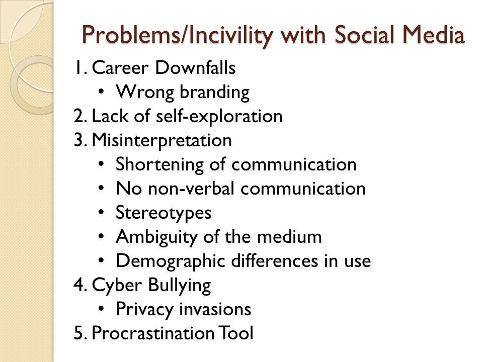Problems/Incivility with Social Media 1.Career Downfalls Wrong branding 2.Lack of self-exploration 3.Misinterpretation Shortening of communication No non-verbal communication Stereotypes Ambiguity of the medium Demographic differences in use 4.Cyber Bullying Privacy invasions 5.Procrastination Tool