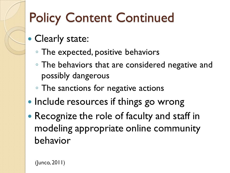 Policy Content Continued Clearly state: ◦ The expected, positive behaviors ◦ The behaviors that are considered negative and possibly dangerous ◦ The sanctions for negative actions Include resources if things go wrong Recognize the role of faculty and staff in modeling appropriate online community behavior (Junco, 2011)