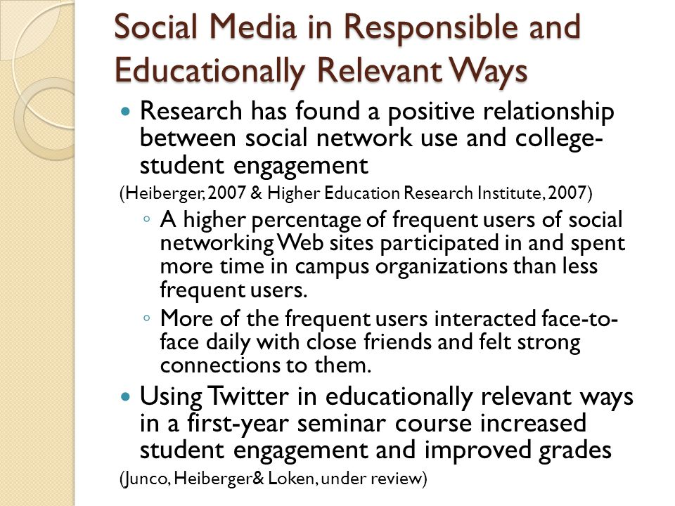 Social Media in Responsible and Educationally Relevant Ways Research has found a positive relationship between social network use and college- student engagement (Heiberger, 2007 & Higher Education Research Institute, 2007) ◦ A higher percentage of frequent users of social networking Web sites participated in and spent more time in campus organizations than less frequent users.