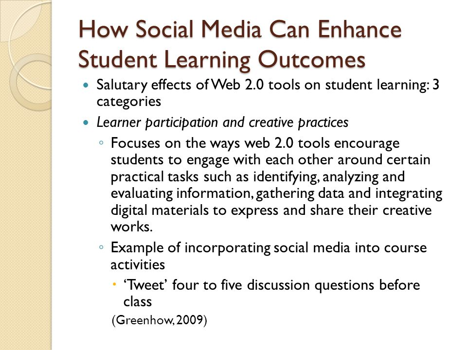 How Social Media Can Enhance Student Learning Outcomes Salutary effects of Web 2.0 tools on student learning: 3 categories Learner participation and creative practices ◦ Focuses on the ways web 2.0 tools encourage students to engage with each other around certain practical tasks such as identifying, analyzing and evaluating information, gathering data and integrating digital materials to express and share their creative works.