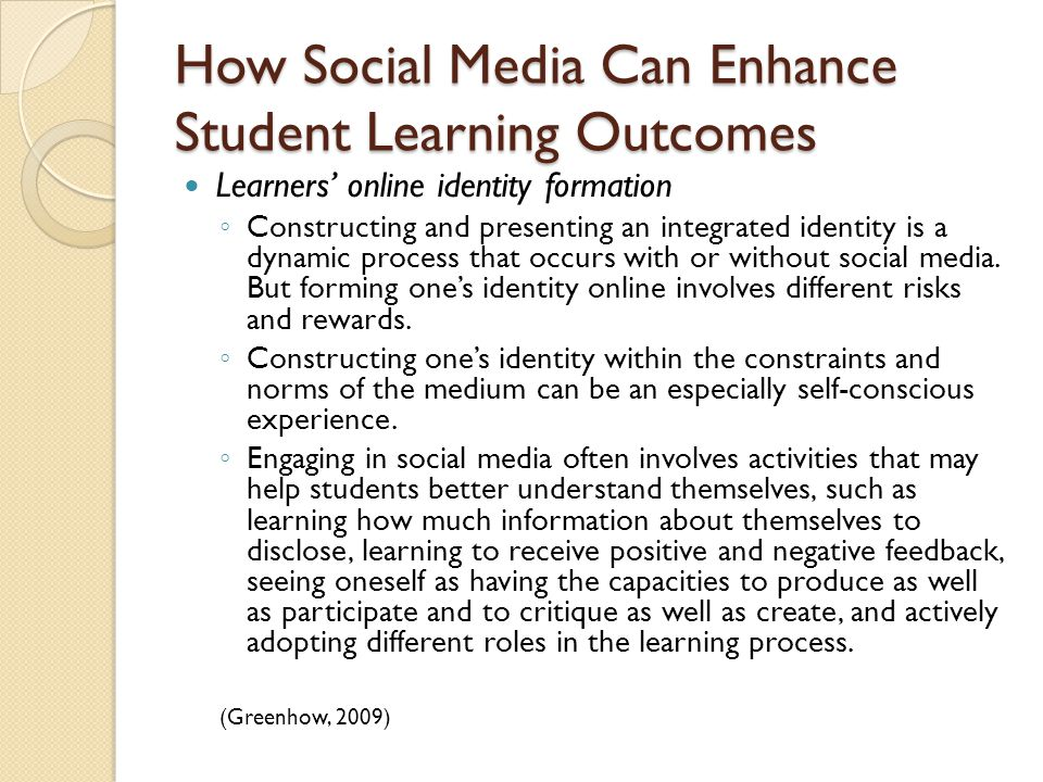How Social Media Can Enhance Student Learning Outcomes Learners' online identity formation ◦ Constructing and presenting an integrated identity is a dynamic process that occurs with or without social media.