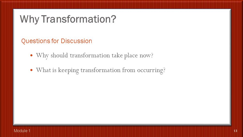 Why Transformation. Questions for Discussion Why should transformation take place now.