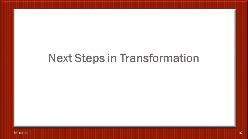 Next Steps in Transformation 16 Module 1